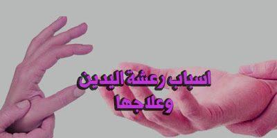 اسباب رعشة اليدين وعلاجها